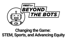 BEYOND The BOTS - Changing the Game: STEM, Sports & Advancing Equity