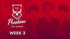 LJL Preshow 2021 Summer Week 3