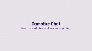 Campfire Chat - Learn About Live and Ask Us Anything