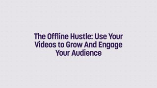 The Offline Hustle: Use Your Videos to Grow And Engage Your Audience