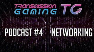 [PODCAST] Transmission Gaming Podcast #4 - Networking