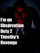 I'm on Observation Duty 2: Timothy's Revenge